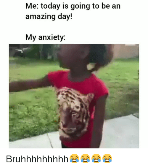 Funny, Anxiety, and Today: Me: today is going to be an  amazing day!  My anxiety. Bruhhhhhhhhh😂😂😂😂