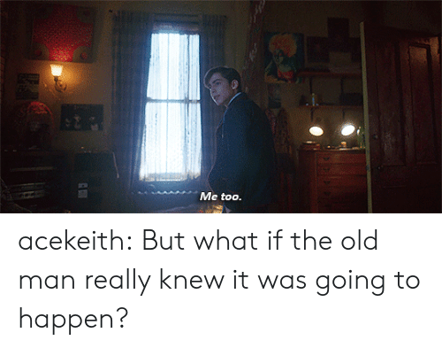 Old Man, Tumblr, and Blog: Me too. acekeith: But what if the old man really knew it was going to happen?
