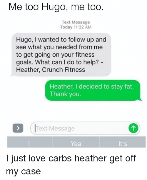 Goals, Love, and Memes: Me too Hugo, me too  Text Message  Today 11:32 AM  Hugo, wanted to follow up and  see what you needed from me  to get going on your fitness  goals. What can l do to help?  Heather, Crunch Fitness  Heather, I decided to stay fat.  Thank you.  Text Message  It's  Yea I just love carbs heather get off my case
