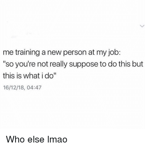 """Funny, Lmao, and Job: me training a new person at my job:  """"so you're not really suppose to do this but  this is what i do""""  16/12/18, 04:47 Who else lmao"""