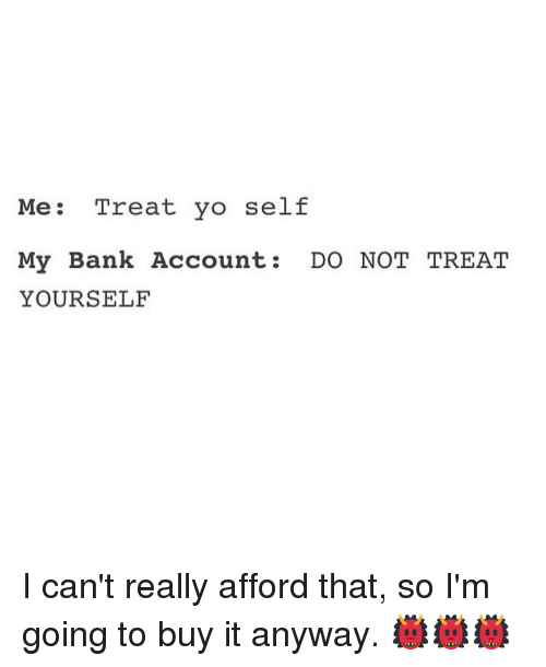 Memes, 🤖, and Account: Me  Treat yo self  My Bank Account  DO NOT TREAT  YOURSELF I can't really afford that, so I'm going to buy it anyway. 👹👹👹