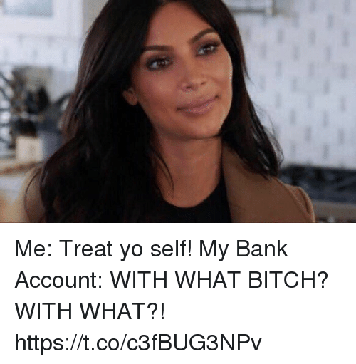 Bitch, Yo, and Bank: Me: Treat yo self!  My Bank Account: WITH WHAT BITCH? WITH WHAT?! https://t.co/c3fBUG3NPv