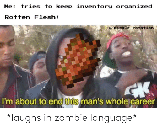 Zombie, Dank Memes, and Language: Me: tries to keep inventory organized  Rotten Flesh  u/pickle_rotatio  I'm about to end this man's whole career *laughs in zombie language*