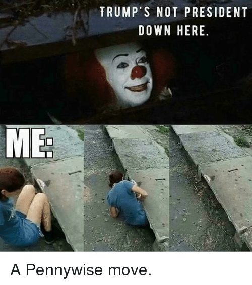 me trumps not president down here a pennywise move 20641071 me trump's not president down here a pennywise move meme on me me