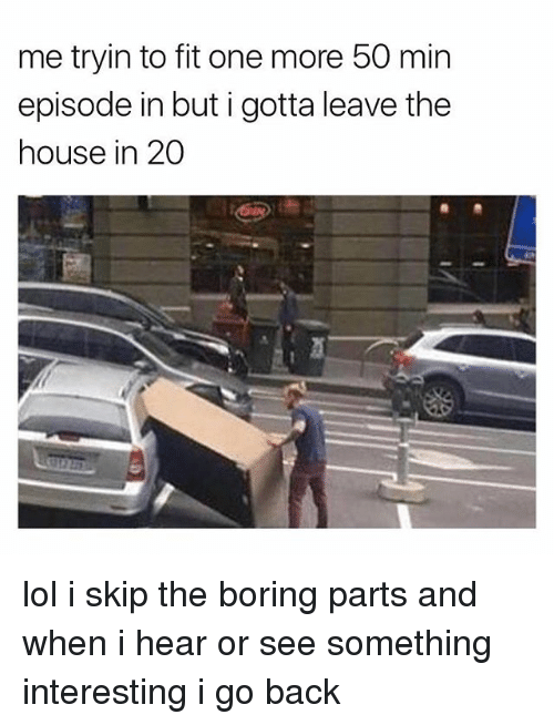 Lol, House, and Back: me tryin to fit one more 50 min  episode in but i gotta leave the  house in 20 lol i skip the boring parts and when i hear or see something interesting i go back