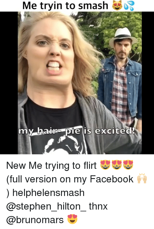 Facebook, Memes, and Smashing: Me tryin to smash  my hairs pie is excite New Me trying to flirt 😻😻😻 (full version on my Facebook 🙌🏼) helphelensmash @stephen_hilton_ thnx @brunomars 😍