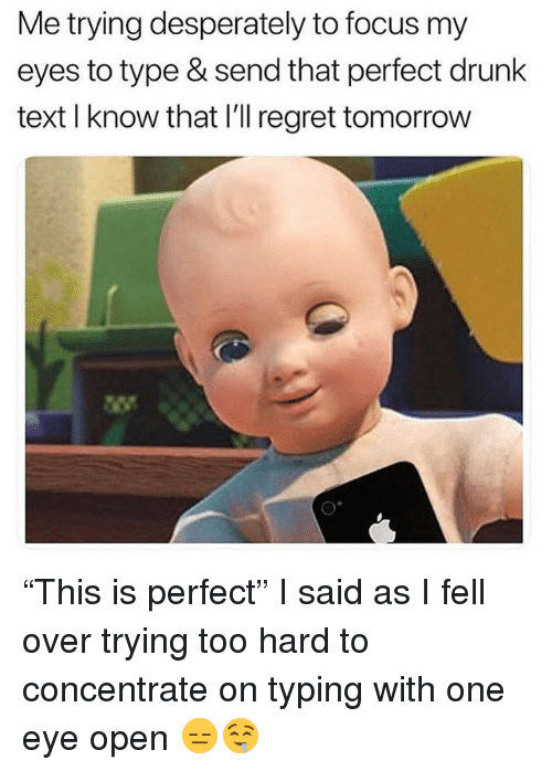 """Drunk, Memes, and Regret: Me trying desperately to focus my  eyes to type & send that perfect drunk  text I know that I'll regret tomorrow  礬 """"This is perfect"""" I said as I fell over trying too hard to concentrate on typing with one eye open 😑🤤"""