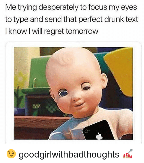 Drunk, Memes, and Regret: Me trying desperately to focus my eyes  to type and send that perfect drunk text  I know I will regret tomorrow 😉 goodgirlwithbadthoughts 💅🏽