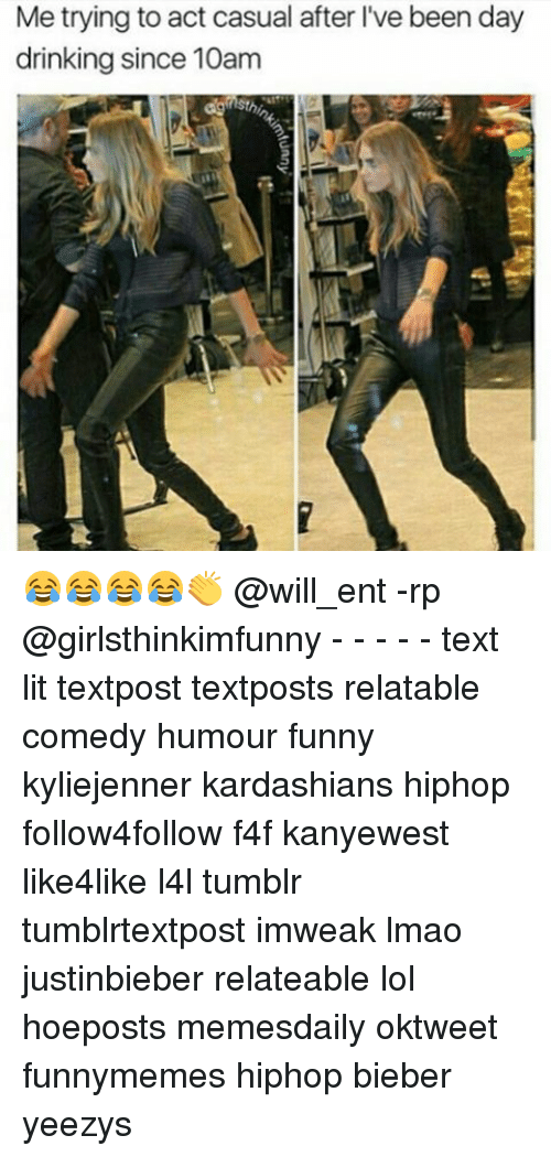 Memes, 🤖, and Act: Me trying to act casual after l've been day  drinking since 10am 😂😂😂😂👏 @will_ent -rp @girlsthinkimfunny - - - - - text lit textpost textposts relatable comedy humour funny kyliejenner kardashians hiphop follow4follow f4f kanyewest like4like l4l tumblr tumblrtextpost imweak lmao justinbieber relateable lol hoeposts memesdaily oktweet funnymemes hiphop bieber yeezys