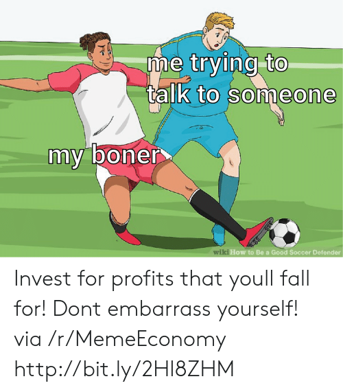 Boner, Fall, and Soccer: me trying to  alk to someone  my boner  ki How to Be a Good Soccer Defender  wi Invest for profits that youll fall for! Dont embarrass yourself! via /r/MemeEconomy http://bit.ly/2Hl8ZHM
