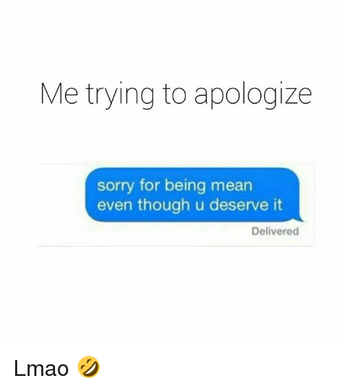 Lmao, Sorry, and Mean: Me trying to apologize  sorry for being mean  even though u deserve it  Delivered Lmao 🤣