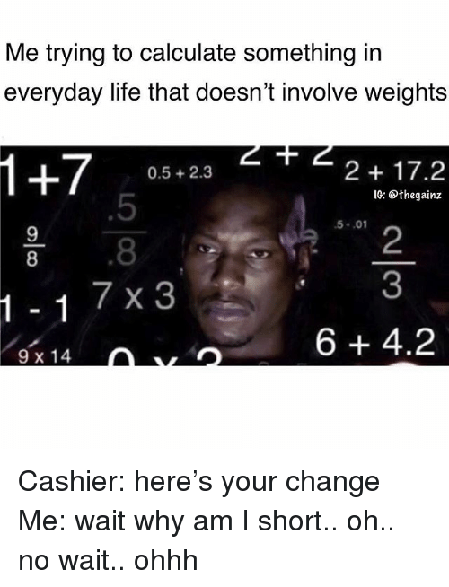 Life, Memes, and Change: Me trying to calculate something in  everyday life that doesn't involve weights  0.5+2.3  2 17.2  1G: @thegainz  5  8  7 x 3  5-.01  9  8  2  3  6+4.2  9 x 14 Cashier: here's your change Me: wait why am I short.. oh.. no wait.. ohhh