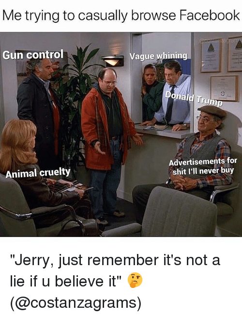 "Facebook, Funny, and Shit: Me trying to casually browse Facebook  Gun control  Vague whining  Th  Animal cruelty  Advertisements for  shit I'll never buy ""Jerry, just remember it's not a lie if u believe it"" 🤔 (@costanzagrams)"