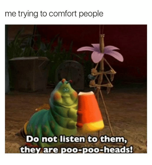 Humans of Tumblr, Them, and They: me trying to comfort people  Do not listen to them,  they are  poo-poo-heads!