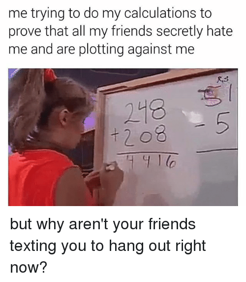 Friends, Memes, and Texting: me trying to do my calculations to  prove that all my friends secretly hate  me and are plotting against me  248 but why aren't your friends texting you to hang out right now?