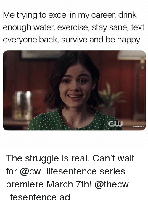 Struggle, The Struggle Is Real, and Excel: Me trying to excel in my career, drink  enough water, exercise, stay sane, text  everyone back, survive and be happy The struggle is real. Can't wait for @cw_lifesentence series premiere March 7th! @thecw lifesentence ad