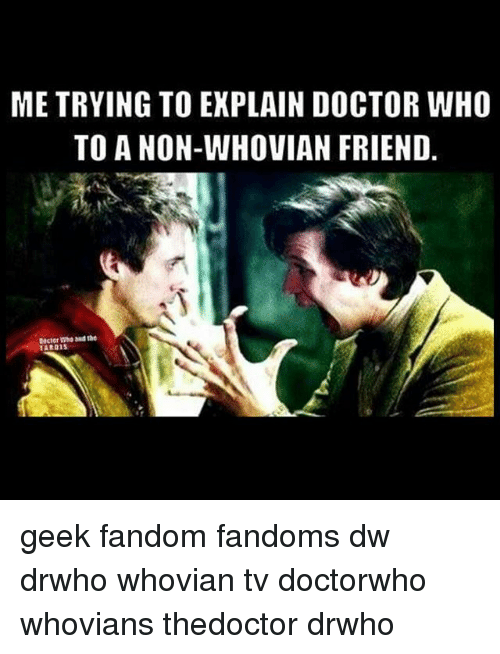 Doctor, Memes, and Doctor Who: ME TRYING TO EXPLAIN DOCTOR WHO  TO A NON-WHOVIAN FRIEND  Who the  TARDIS geek fandom fandoms dw drwho whovian tv doctorwho whovians thedoctor drwho