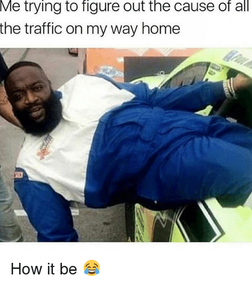 Funny, Traffic, and Home: Me  trying to figure out the cause of all  the traffic on my way home How it be 😂