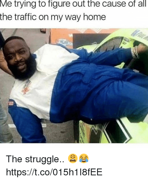 Struggle, Traffic, and Home: Me trying to figure out the cause of all  the traffic on my way home The struggle.. 😩😂 https://t.co/015h1I8fEE