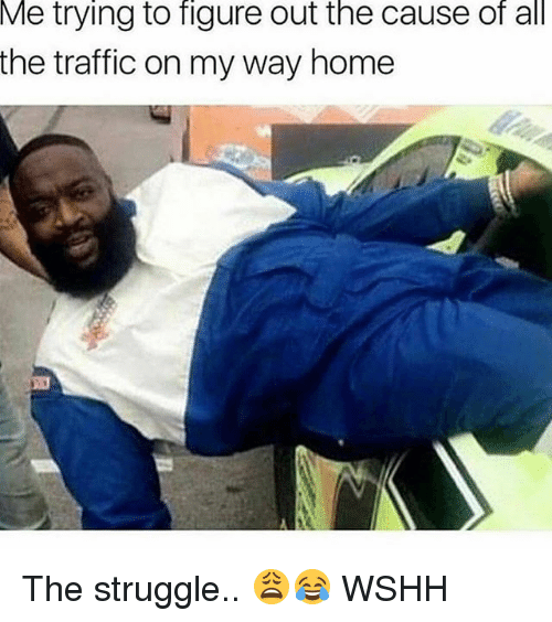 Memes, Struggle, and Traffic: Me trying to figure out the cause of all  the traffic on my way home The struggle.. 😩😂 WSHH