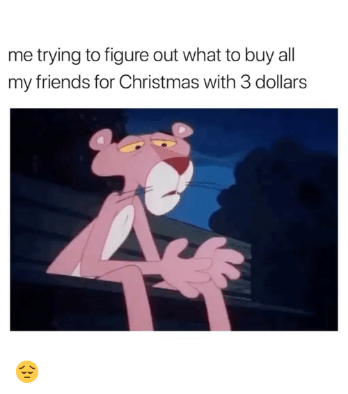 Christmas, Friends, and Girl Memes: me trying to figure out what to buy all  my friends for Christmas with 3 dollars 😔