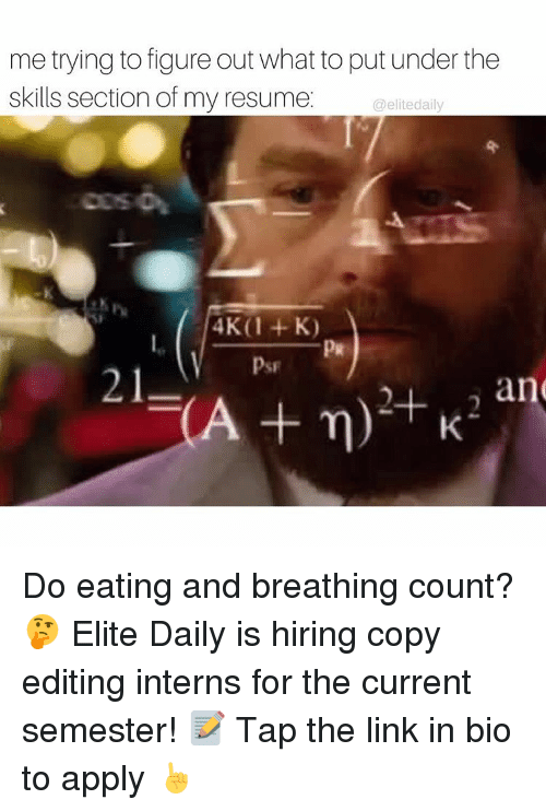 Memes, Link, and Resume: me trying to figure out what to put under the  skills section of my resume.  elite daily  4K (1 K)  V  21  an  A n) Do eating and breathing count? 🤔 Elite Daily is hiring copy editing interns for the current semester! 📝 Tap the link in bio to apply ☝️