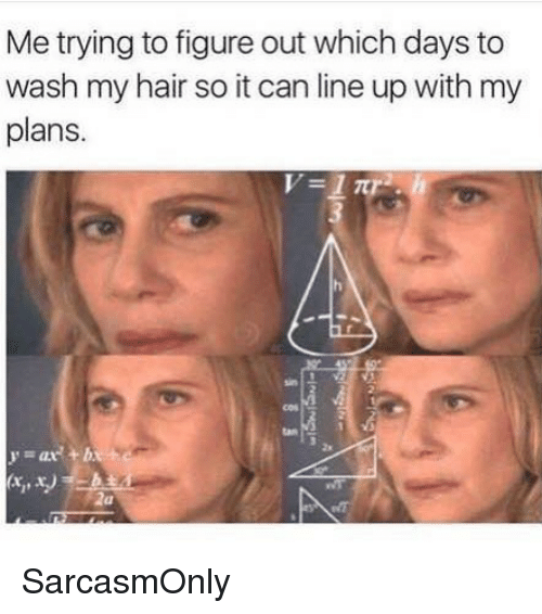 Funny, Memes, and Hair: Me trying to figure out which days to  wash my hair so it can line up with my  plans.  tan  2s SarcasmOnly