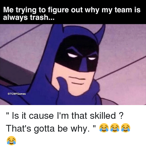 "Memes, Trash, and 🤖: Me trying to figure out why my team is  always trash...  @TCMFGames "" Is it cause I'm that skilled ? That's gotta be why. "" 😂😂😂😂"
