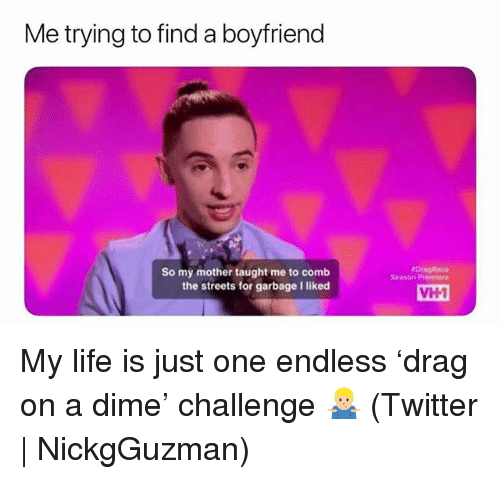 Life, Streets, and Twitter: Me trying to find a boyfriend  rDingRace  Season Premiere  So my mother taught me to comb  the streets for garbage I liked  VH1 My life is just one endless 'drag on a dime' challenge 🤷🏼♂️ (Twitter | NickgGuzman)