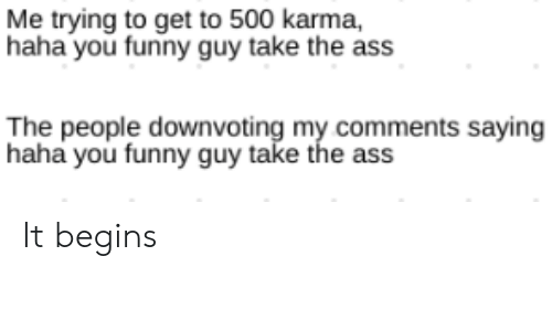 Ass, Funny, and Karma: Me trying to get to 500 karma,  haha you funny guy take the ass  The people downvoting my comments saying  haha you funny guy take the ass It begins