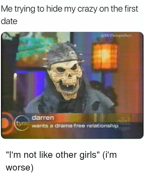 "Crazy, Girls, and Date: Me trying to hide my crazy on the first  date  @MyTherapistSays  darren  wants a drama-free relationship ""I'm not like other girls"" (i'm worse)"