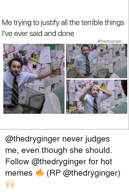 Memes, Justified, and 🤖: Me trying to justify all the terrible things  I've ever said and done  @thedryginger @thedryginger never judges me, even though she should. Follow @thedryginger for hot memes 🔥 (RP @thedryginger) 🙌🏼