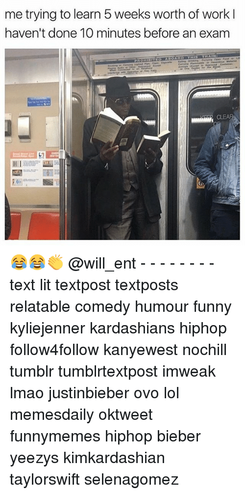 Funny, Kardashians, and Lit: me trying to learn 5 weeks worth of work l  haven't done 10 minutes before an exam 😂😂👏 @will_ent - - - - - - - - text lit textpost textposts relatable comedy humour funny kyliejenner kardashians hiphop follow4follow kanyewest nochill tumblr tumblrtextpost imweak lmao justinbieber ovo lol memesdaily oktweet funnymemes hiphop bieber yeezys kimkardashian taylorswift selenagomez