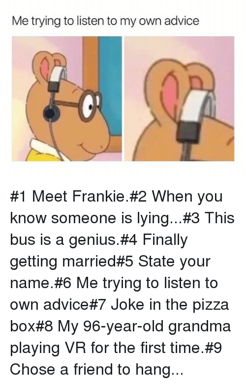 Advice, Grandma, and Pizza: Me trying to listen to my own advice #1 Meet Frankie.#2 When you know someone is lying...#3 This bus is a genius.#4 Finally getting married#5 State your name.#6 Me trying tolisten to own advice#7 Joke in the pizza box#8 My 96-year-old grandma playing VR for the first time.#9 Chose a friend to hang...