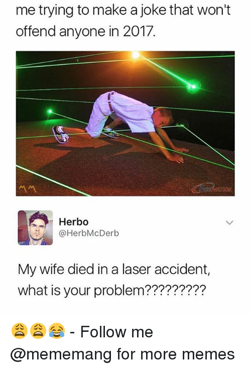 Memes, What Is, and Wife: me trying to make a joke that won't  offend anyone in 2017.  서서  Herbo  @HerbMcDerb  My wife died in a laser accident,  what is your problem????????? 😩😩😂 - Follow me @mememang for more memes