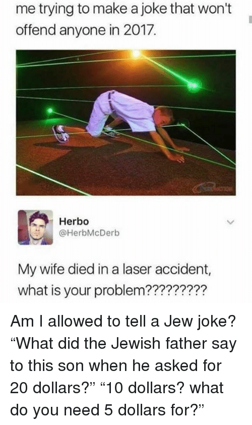 """Memes, What Is, and Jewish: me trying to make a joke that won't  offend anyone in 2017.  Herbo  @HerbMcDerb  My wife died in a laser accident,  what is your problem????????? Am I allowed to tell a Jew joke? """"What did the Jewish father say to this son when he asked for 20 dollars?"""" """"10 dollars? what do you need 5 dollars for?"""""""