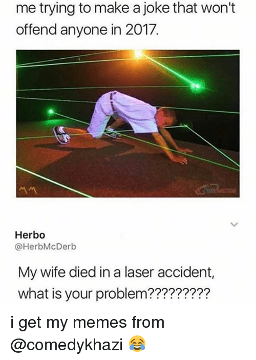 Memes, What Is, and Wife: me trying to make a joke that won't  offend anyone in 2017.  서서  Herbo  @HerbMcDerb  My wife died in a laser accident,  what is your problem?????? i get my memes from @comedykhazi 😂