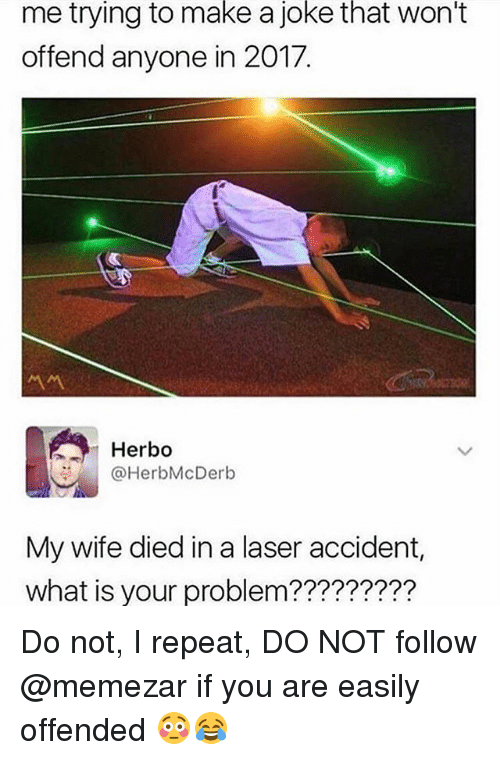 Memes, What Is, and Wife: me trying to make a joke that won't  offend anyone in 2017.  서서  Herbo  @HerbMcDerb  My wife died in a laser accident,  what is your problem????????? Do not, I repeat, DO NOT follow @memezar if you are easily offended 😳😂