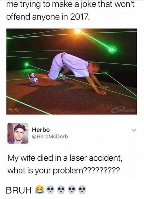Bruh, Memes, and What Is: me trying to make a joke that won't  offend anyone in 2017.  서서  Herbo  @HerbMcDerb  My wife died in a laser accident,  what is your problem????????? BRUH 😂💀💀💀💀