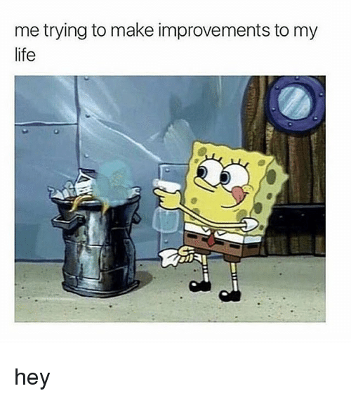 Life, Memes, and 🤖: me trying to make improvements to my  life hey