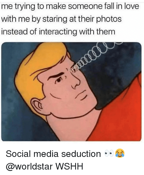 Fall, Love, and Memes: me trying to make someone fall in love  with me by staring at their photos  instead of interacting with them Social media seduction 👀😂 @worldstar WSHH