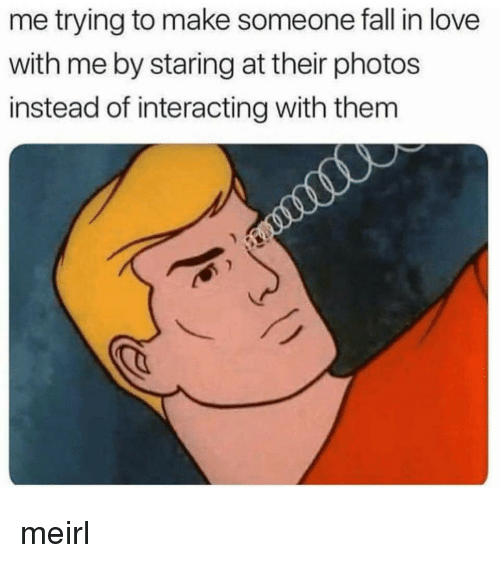 Fall, Love, and MeIRL: me trying to make someone fall in love  with me by staring at their photos  instead of interacting with them meirl