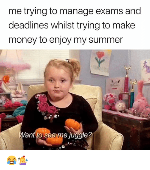 Money, Summer, and Ant: me trying to manage exams and  deadlines whilst trying to make  money to enjoy my summer  ant to see me juggle? 😂🤹♀️