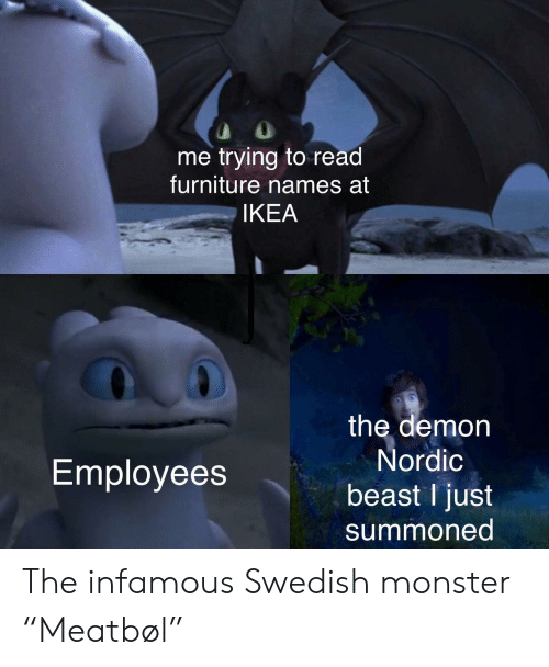 "Ikea, Monster, and Furniture: me trying to read  furniture names at  IKEA  the demon  Nordic  Employees  beast I just  summoned The infamous Swedish monster ""Meatbøl"""