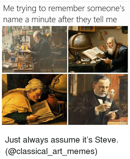 Memes, Girl Memes, and Classical Art: Me trying to remember someone's  name a minute after they tell me Just always assume it's Steve. (@classical_art_memes)