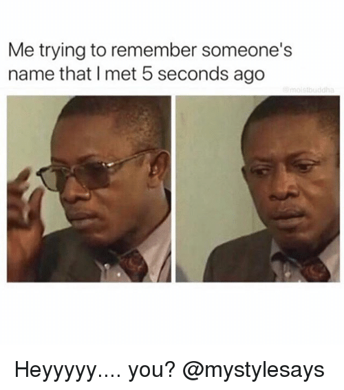 Girl Memes, Name, and Remember: Me trying to remember someone's  name that I met 5 seconds ago Heyyyyy.... you? @mystylesays