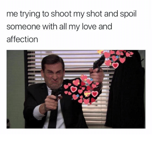 Me Trying To Shoot My Shot And Spoil Someone With All My