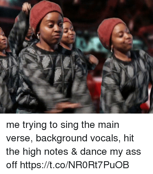 Ass, Girl Memes, and Dance: me trying to sing the main verse, background vocals, hit the high notes & dance my ass off   https://t.co/NR0Rt7PuOB