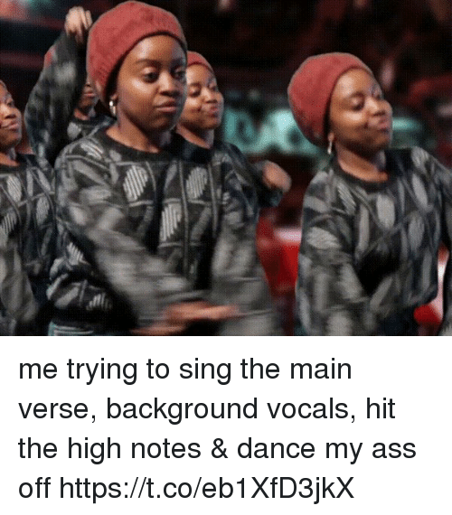 Ass, Girl Memes, and Dance: me trying to sing the main verse, background vocals, hit the high notes & dance my ass off   https://t.co/eb1XfD3jkX