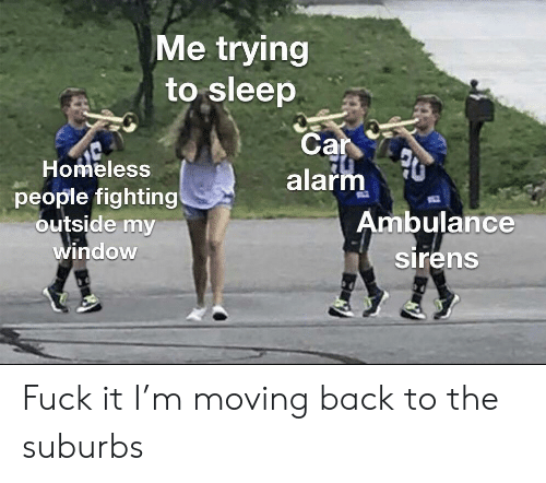 Homeless, Alarm, and Dank Memes: Me trying  to sleep  Car  alarm  Homeless  people fighting  outside my  window  Ambulance  sirens Fuck it I'm moving back to the suburbs